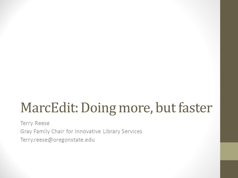 MarcEdit: Doing more, but faster Terry Reese Gray Family Chair for Innovative Library Services Terry.reese@oregonstate.edu