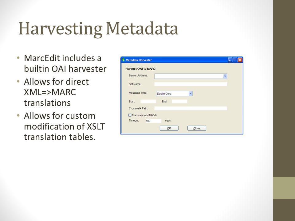 Harvesting Metadata MarcEdit includes a builtin OAI harvester Allows for direct XML=>MARC translations Allows for custom modification of XSLT translat