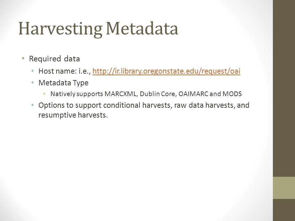 Harvesting Metadata Required data Host name: i.e., http://ir.library.oregonstate.edu/request/oaihttp://ir.library.oregonstate.edu/request/oai Metadata