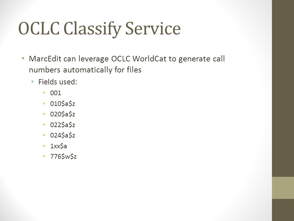 MarcEdit can leverage OCLC WorldCat to generate call numbers automatically for files Fields used: 001 010$a$z 020$a$z 022$a$z 024$a$z 1xx$a 776$w$z OC