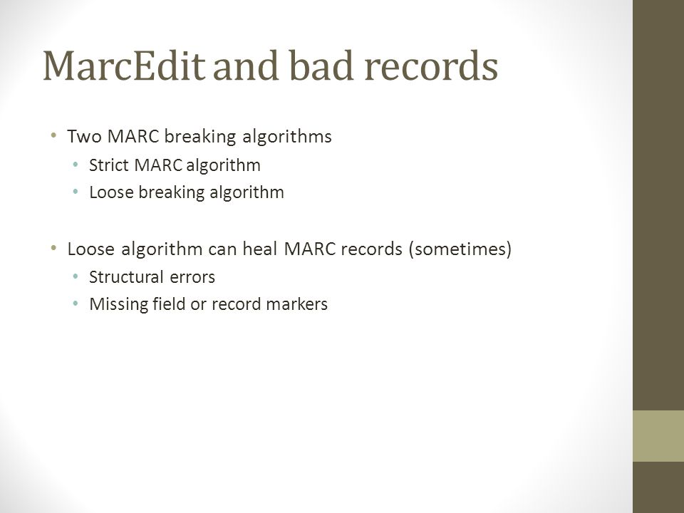 MarcEdit and bad records Two MARC breaking algorithms Strict MARC algorithm Loose breaking algorithm Loose algorithm can heal MARC records (sometimes)