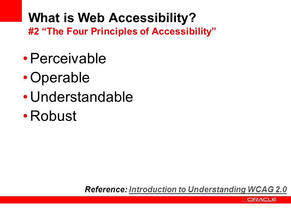 Perceivable Operable Understandable Robust Reference: Introduction to Understanding WCAG 2.0Introduction to Understanding WCAG 2.0 What is Web Accessibility.
