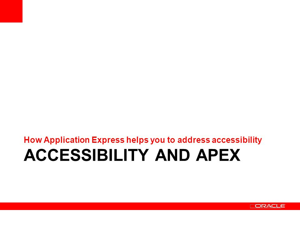 ACCESSIBILITY AND APEX How Application Express helps you to address accessibility