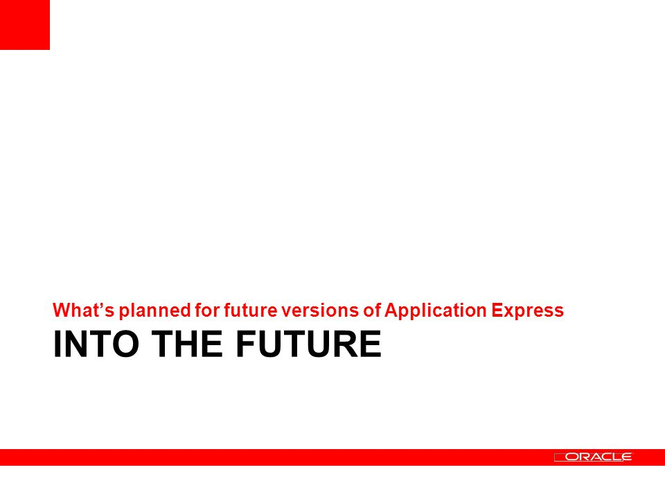 INTO THE FUTURE Whats planned for future versions of Application Express
