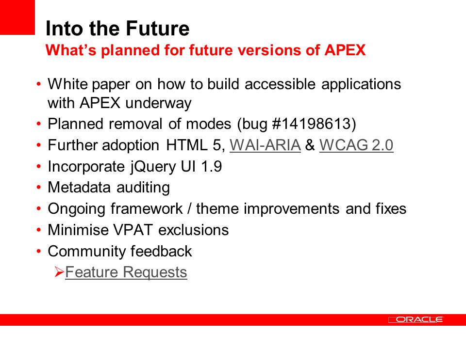 Into the Future Whats planned for future versions of APEX White paper on how to build accessible applications with APEX underway Planned removal of modes (bug #14198613) Further adoption HTML 5, WAI-ARIA & WCAG 2.0WAI-ARIAWCAG 2.0 Incorporate jQuery UI 1.9 Metadata auditing Ongoing framework / theme improvements and fixes Minimise VPAT exclusions Community feedback Feature Requests