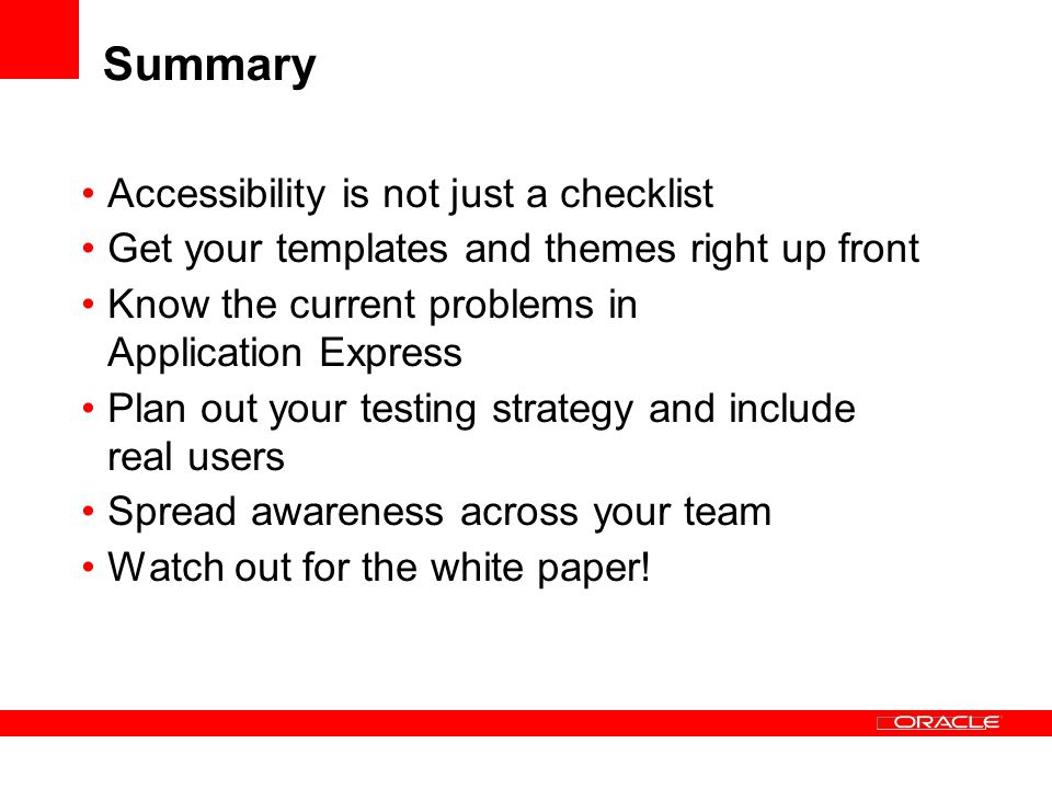 Summary Accessibility is not just a checklist Get your templates and themes right up front Know the current problems in Application Express Plan out your testing strategy and include real users Spread awareness across your team Watch out for the white paper!