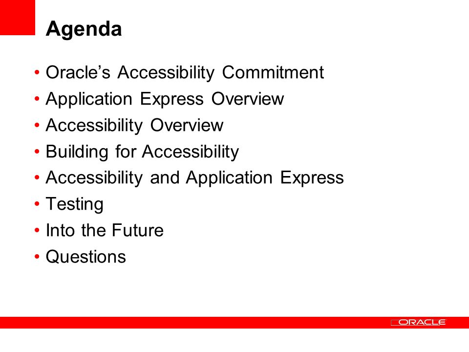 Agenda Oracles Accessibility Commitment Application Express Overview Accessibility Overview Building for Accessibility Accessibility and Application Express Testing Into the Future Questions