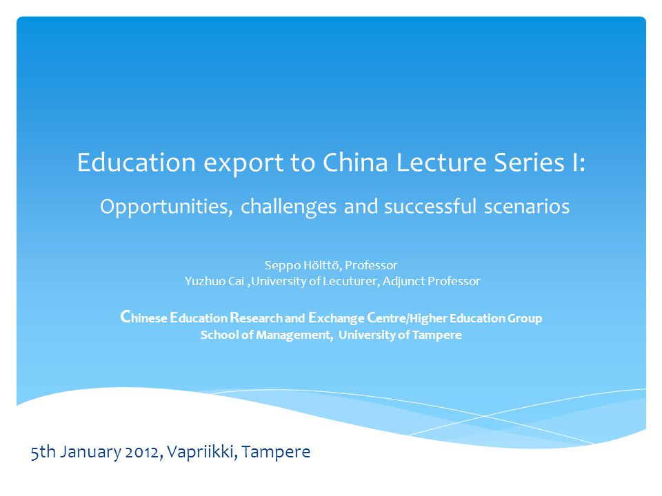 Education export to China Lecture Series I: Opportunities, challenges and successful scenarios Seppo Hölttö, Professor Yuzhuo Cai,University of Lecutu