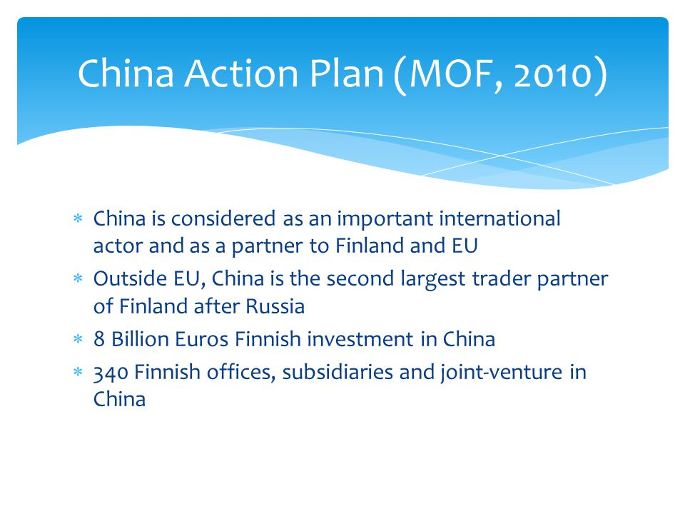 China is considered as an important international actor and as a partner to Finland and EU Outside EU, China is the second largest trader partner of Finland after Russia 8 Billion Euros Finnish investment in China 340 Finnish offices, subsidiaries and joint-venture in China China Action Plan (MOF, 2010)