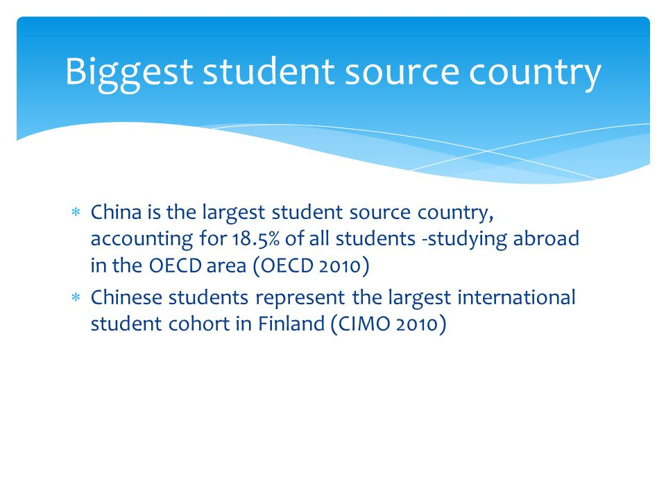 China is the largest student source country, accounting for 18.5% of all students -studying abroad in the OECD area (OECD 2010) Chinese students represent the largest international student cohort in Finland (CIMO 2010) Biggest student source country