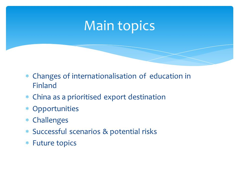 Changes of internationalisation of education in Finland China as a prioritised export destination Opportunities Challenges Successful scenarios & potential risks Future topics Main topics