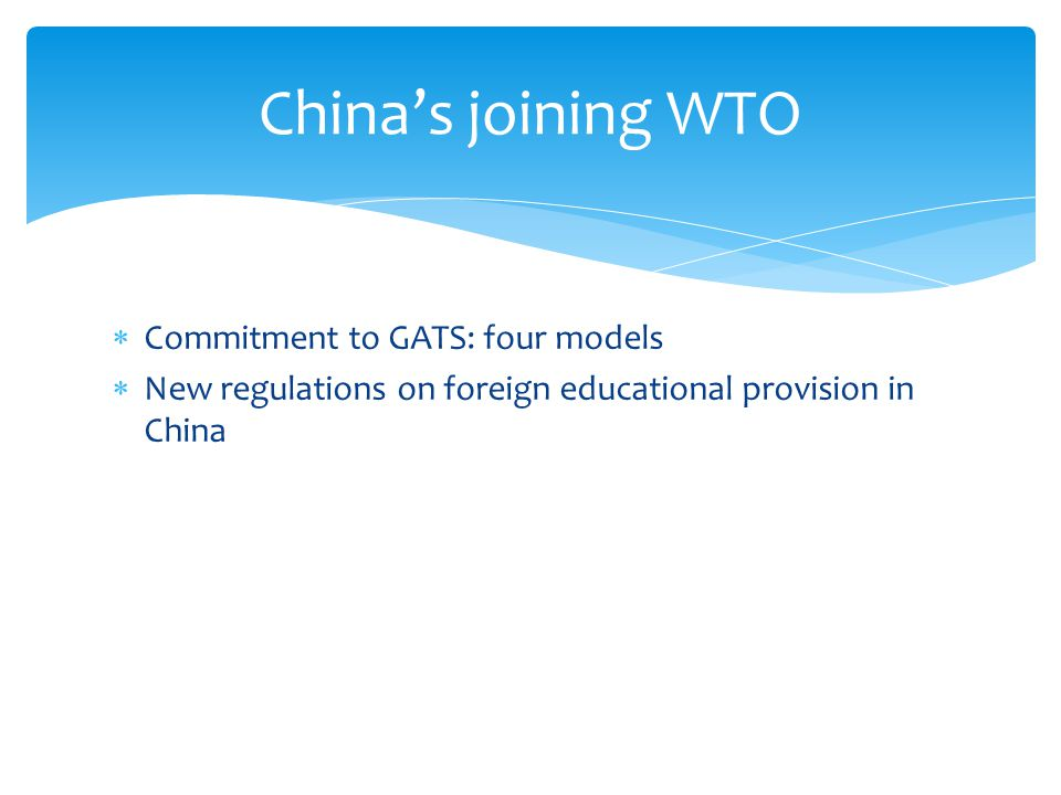 Commitment to GATS: four models New regulations on foreign educational provision in China Chinas joining WTO