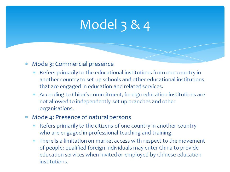 Mode 3: Commercial presence Refers primarily to the educational institutions from one country in another country to set up schools and other education