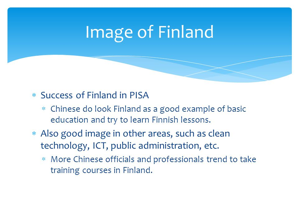 Success of Finland in PISA Chinese do look Finland as a good example of basic education and try to learn Finnish lessons. Also good image in other are