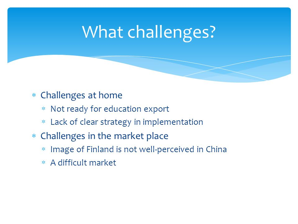 Challenges at home Not ready for education export Lack of clear strategy in implementation Challenges in the market place Image of Finland is not well-perceived in China A difficult market What challenges