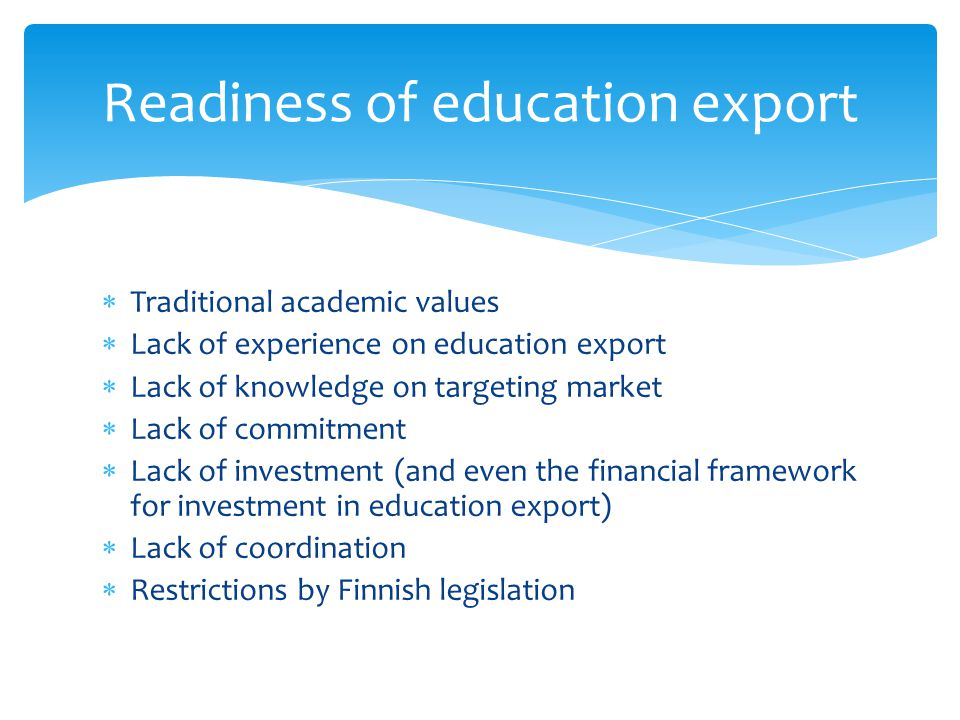 Traditional academic values Lack of experience on education export Lack of knowledge on targeting market Lack of commitment Lack of investment (and even the financial framework for investment in education export) Lack of coordination Restrictions by Finnish legislation Readiness of education export