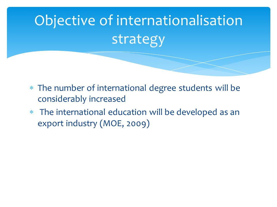 The number of international degree students will be considerably increased The international education will be developed as an export industry (MOE, 2009) Objective of internationalisation strategy