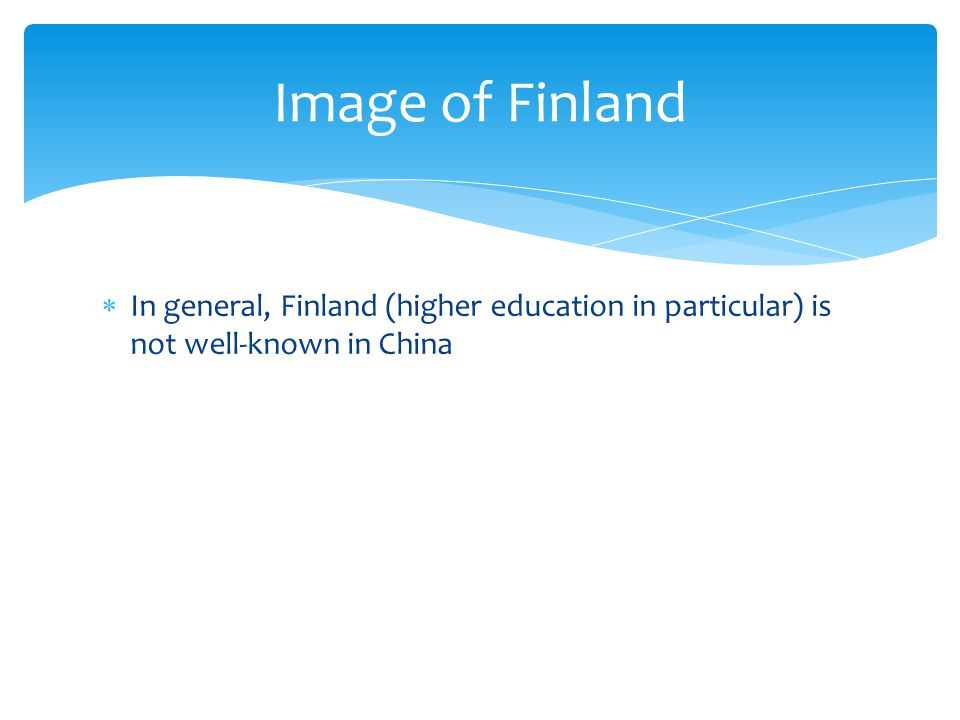 In general, Finland (higher education in particular) is not well-known in China Image of Finland