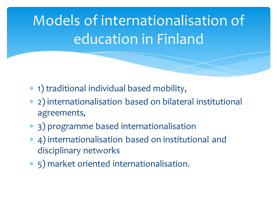 1) traditional individual based mobility, 2) internationalisation based on bilateral institutional agreements, 3) programme based internationalisation 4) internationalisation based on institutional and disciplinary networks 5) market oriented internationalisation.