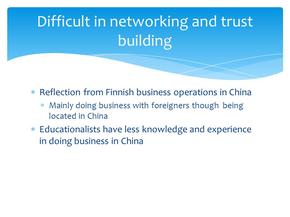 Reflection from Finnish business operations in China Mainly doing business with foreigners though being located in China Educationalists have less knowledge and experience in doing business in China Difficult in networking and trust building