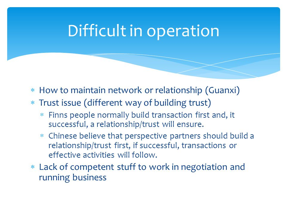 How to maintain network or relationship (Guanxi) Trust issue (different way of building trust) Finns people normally build transaction first and, it successful, a relationship/trust will ensure.