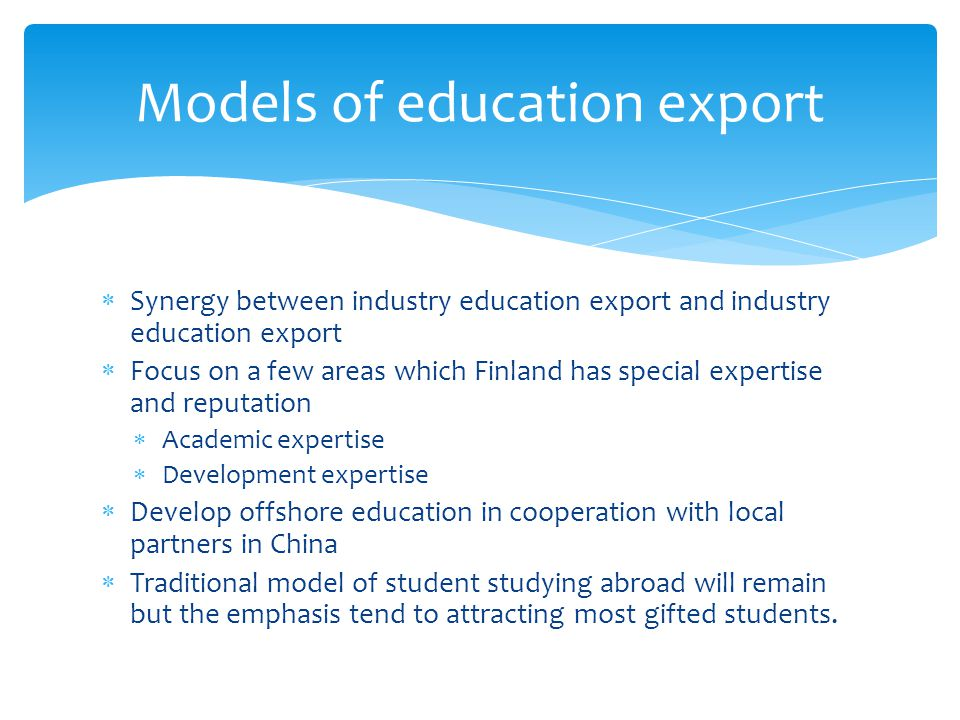 Synergy between industry education export and industry education export Focus on a few areas which Finland has special expertise and reputation Academ