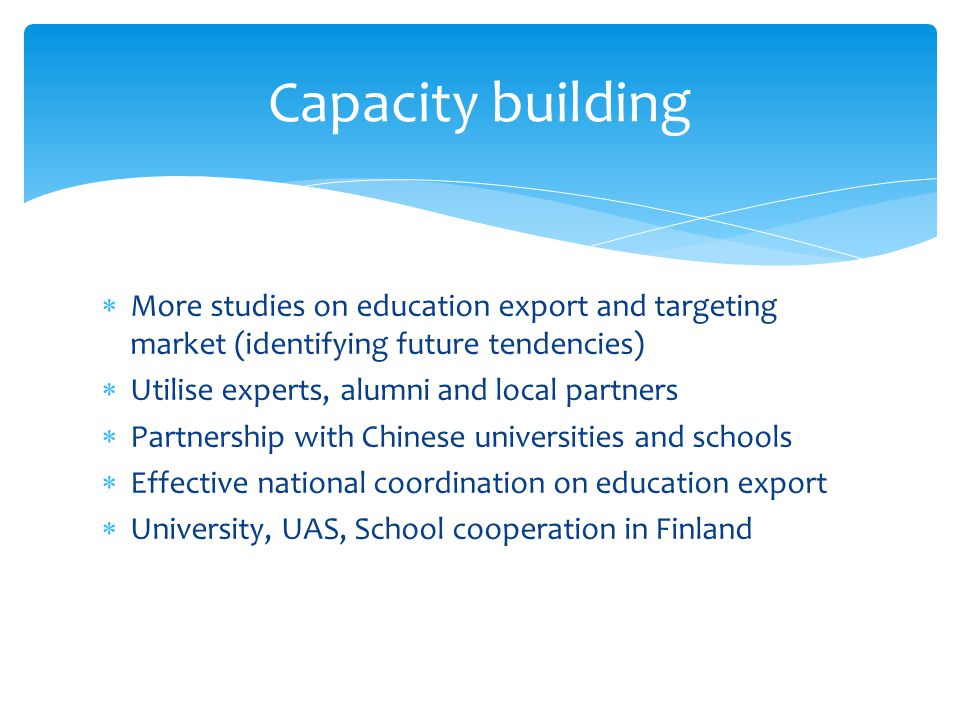 More studies on education export and targeting market (identifying future tendencies) Utilise experts, alumni and local partners Partnership with Chin