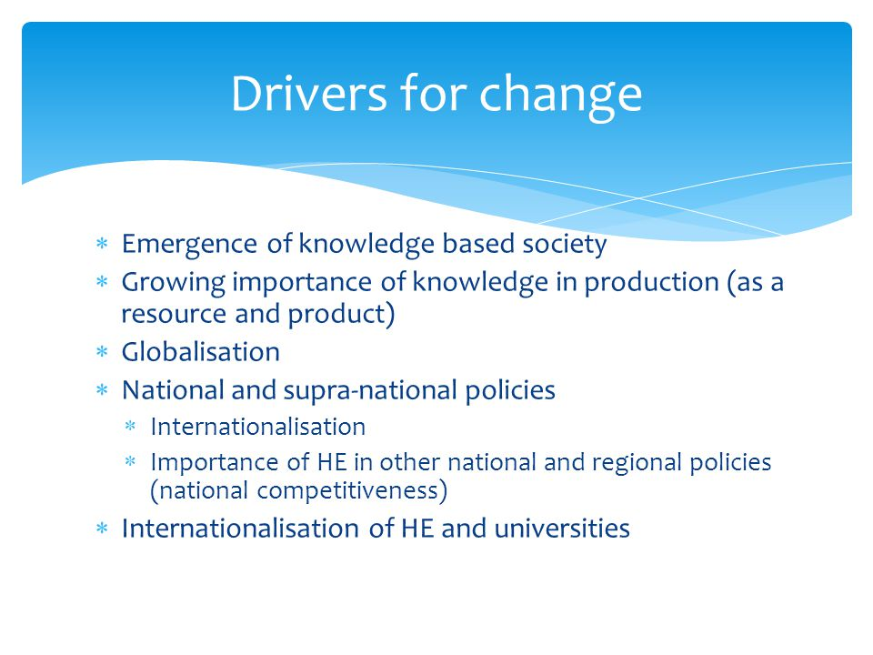 Emergence of knowledge based society Growing importance of knowledge in production (as a resource and product) Globalisation National and supra-national policies Internationalisation Importance of HE in other national and regional policies (national competitiveness) Internationalisation of HE and universities Drivers for change