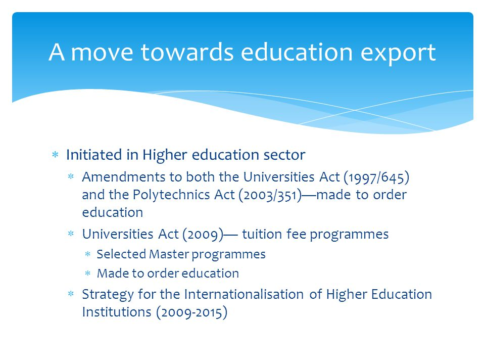 Initiated in Higher education sector Amendments to both the Universities Act (1997/645) and the Polytechnics Act (2003/351)made to order education Universities Act (2009) tuition fee programmes Selected Master programmes Made to order education Strategy for the Internationalisation of Higher Education Institutions (2009-2015) A move towards education export