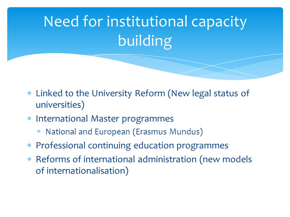 Linked to the University Reform (New legal status of universities) International Master programmes National and European (Erasmus Mundus) Professional continuing education programmes Reforms of international administration (new models of internationalisation) Need for institutional capacity building