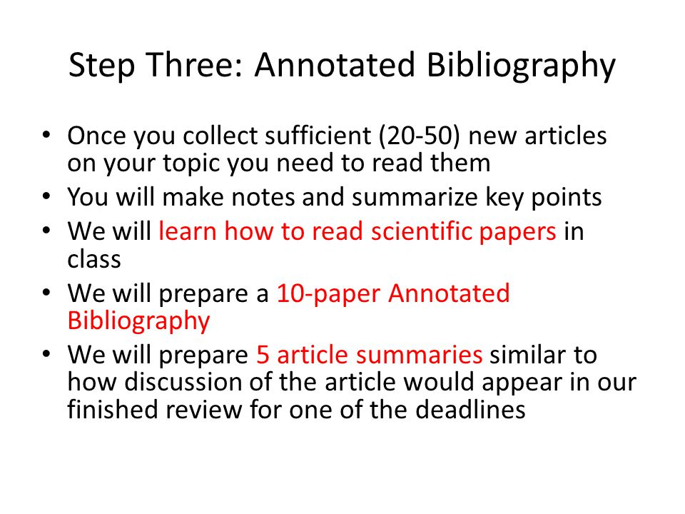 Step Three: Annotated Bibliography Once you collect sufficient (20-50) new articles on your topic you need to read them You will make notes and summar