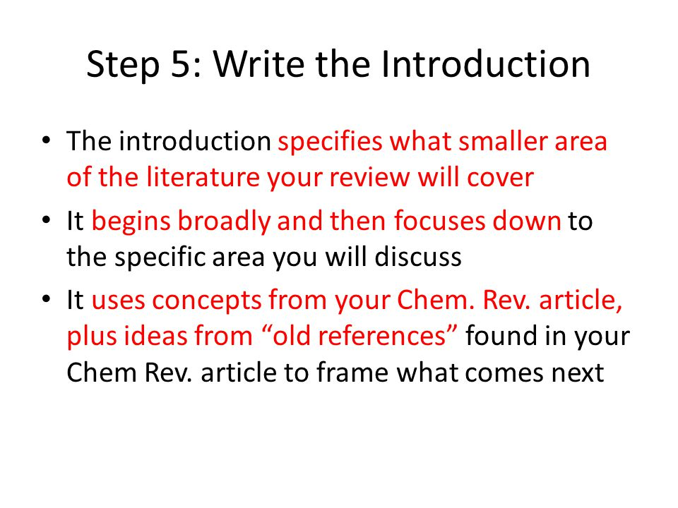 Step 5: Write the Introduction The introduction specifies what smaller area of the literature your review will cover It begins broadly and then focuse