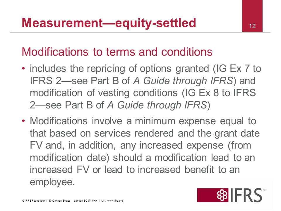 Measurementequity-settled Modifications to terms and conditions includes the repricing of options granted (IG Ex 7 to IFRS 2see Part B of A Guide through IFRS) and modification of vesting conditions (IG Ex 8 to IFRS 2see Part B of A Guide through IFRS) Modifications involve a minimum expense equal to that based on services rendered and the grant date FV and, in addition, any increased expense (from modification date) should a modification lead to an increased FV or lead to increased benefit to an employee.