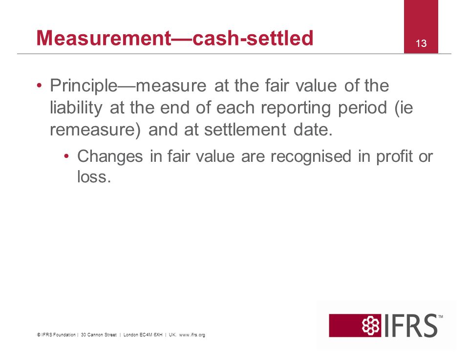 Measurementcash-settled Principlemeasure at the fair value of the liability at the end of each reporting period (ie remeasure) and at settlement date.