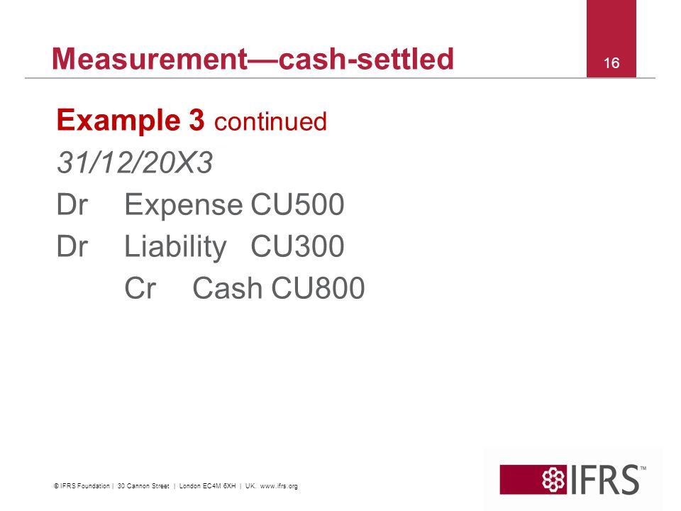 16 Measurementcash-settled Example 3 continued 31/12/20X3 DrExpense CU500 Dr Liability CU300 CrCash CU800 © IFRS Foundation | 30 Cannon Street | London EC4M 6XH | UK.
