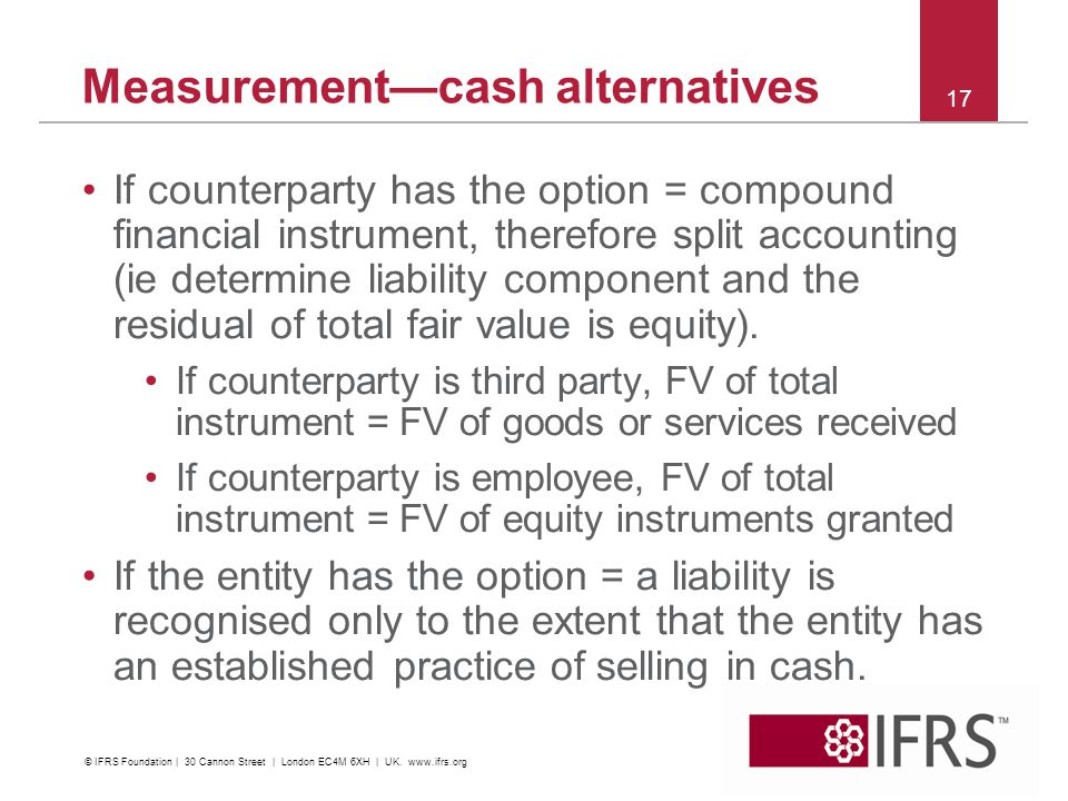 Measurementcash alternatives If counterparty has the option = compound financial instrument, therefore split accounting (ie determine liability compon