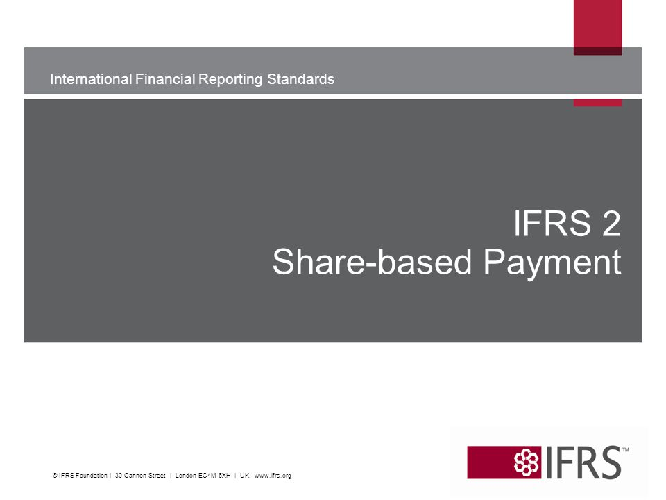 International Financial Reporting Standards The views expressed in this presentation are those of the presenter, not necessarily those of the IASB or IFRS Foundation IFRS 2 Share-based Payment K © IFRS Foundation | 30 Cannon Street | London EC4M 6XH | UK.