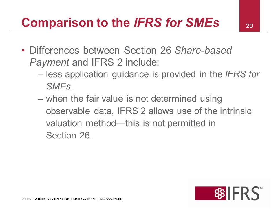 Comparison to the IFRS for SMEs Differences between Section 26 Share-based Payment and IFRS 2 include: –less application guidance is provided in the IFRS for SMEs.