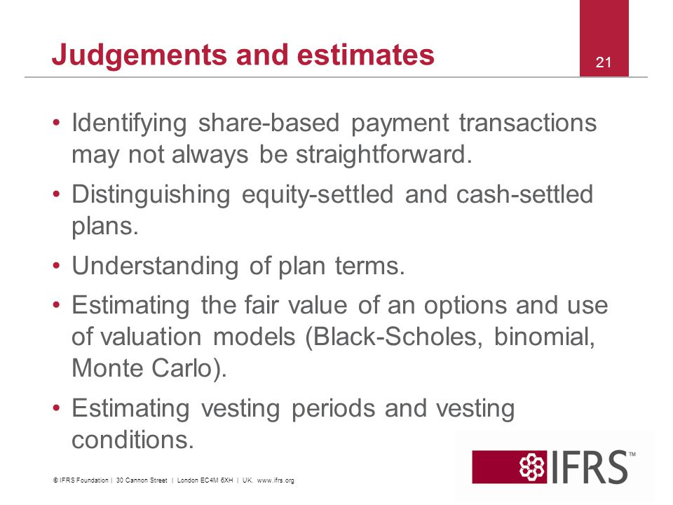 Judgements and estimates Identifying share-based payment transactions may not always be straightforward. Distinguishing equity-settled and cash-settle