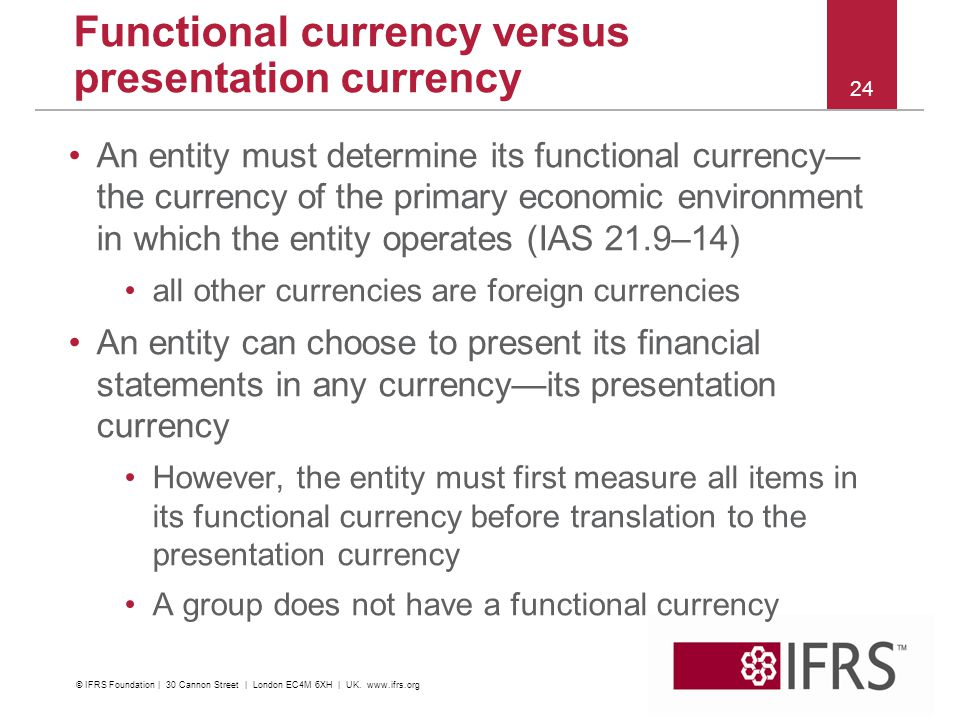 An entity must determine its functional currency the currency of the primary economic environment in which the entity operates (IAS 21.9–14) all other currencies are foreign currencies An entity can choose to present its financial statements in any currencyits presentation currency However, the entity must first measure all items in its functional currency before translation to the presentation currency A group does not have a functional currency 24 Functional currency versus presentation currency © IFRS Foundation | 30 Cannon Street | London EC4M 6XH | UK.