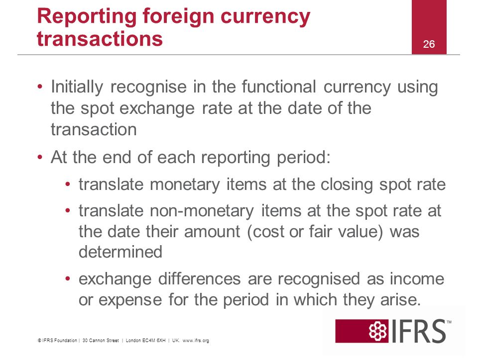 Initially recognise in the functional currency using the spot exchange rate at the date of the transaction At the end of each reporting period: translate monetary items at the closing spot rate translate non-monetary items at the spot rate at the date their amount (cost or fair value) was determined exchange differences are recognised as income or expense for the period in which they arise.