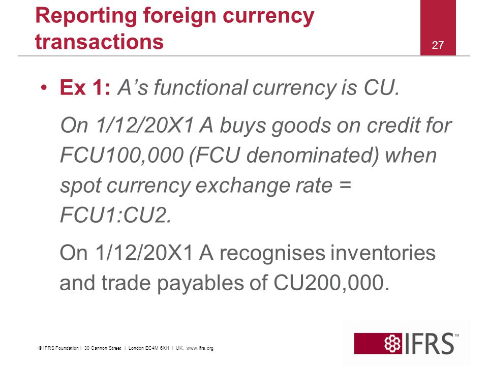 27 Reporting foreign currency transactions Ex 1: As functional currency is CU. On 1/12/20X1 A buys goods on credit for FCU100,000 (FCU denominated) wh