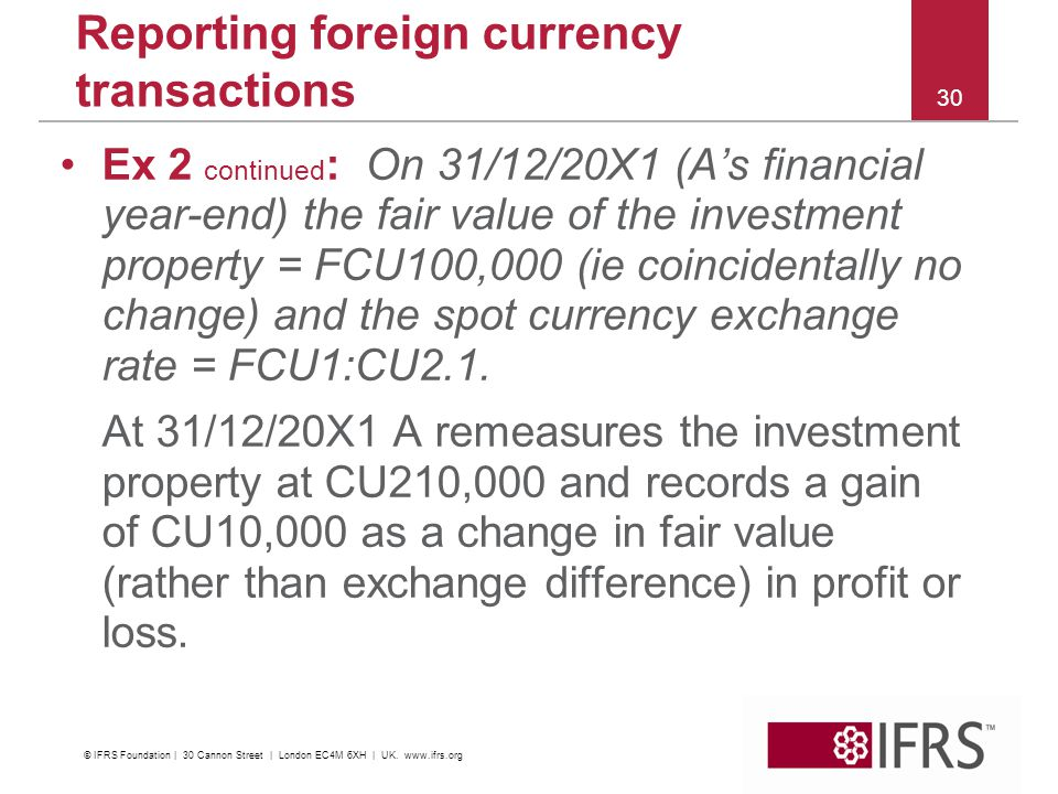 30 Reporting foreign currency transactions Ex 2 continued : On 31/12/20X1 (As financial year-end) the fair value of the investment property = FCU100,000 (ie coincidentally no change) and the spot currency exchange rate = FCU1:CU2.1.