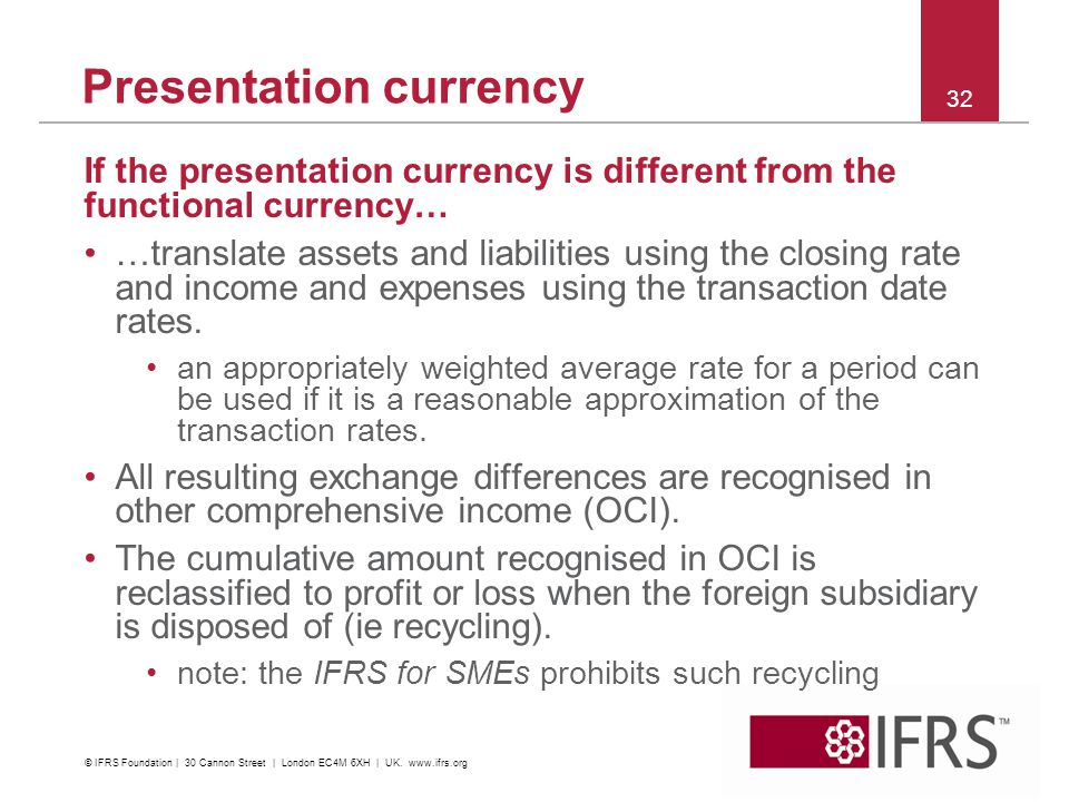 If the presentation currency is different from the functional currency… …translate assets and liabilities using the closing rate and income and expens