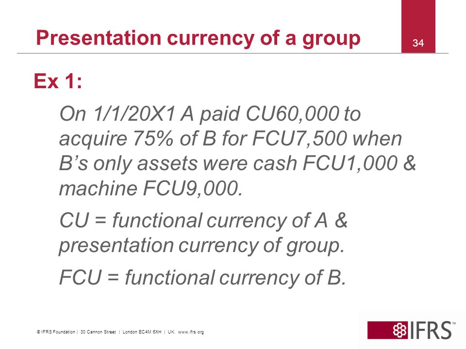 Presentation currency of a group Ex 1: On 1/1/20X1 A paid CU60,000 to acquire 75% of B for FCU7,500 when Bs only assets were cash FCU1,000 & machine FCU9,000.