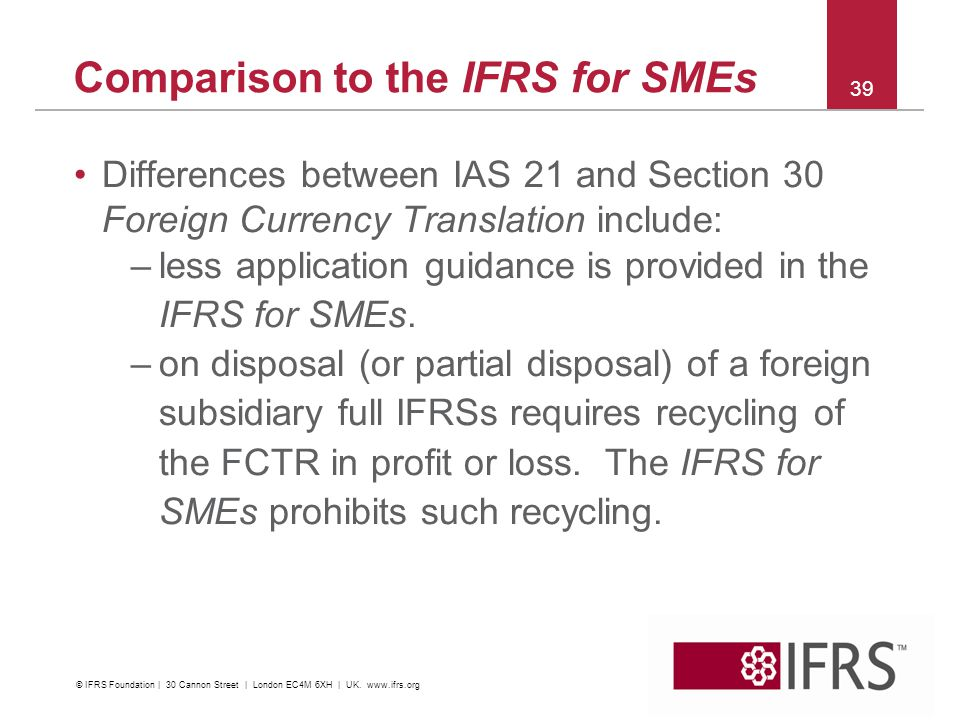 Comparison to the IFRS for SMEs Differences between IAS 21 and Section 30 Foreign Currency Translation include: –less application guidance is provided in the IFRS for SMEs.