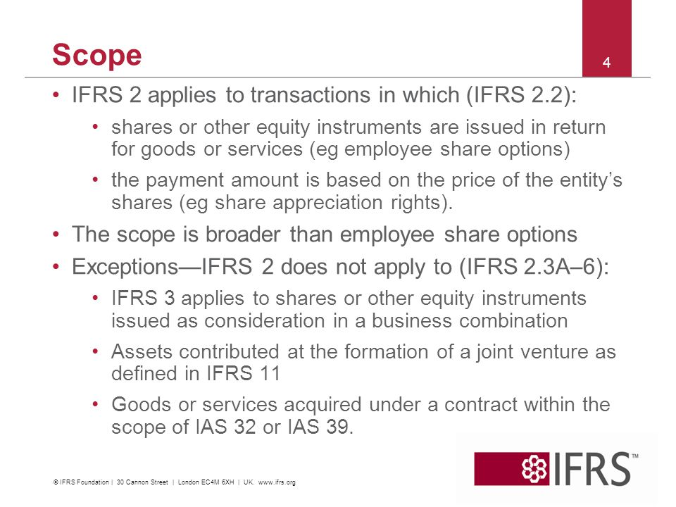 Scope IFRS 2 applies to transactions in which (IFRS 2.2): shares or other equity instruments are issued in return for goods or services (eg employee share options) the payment amount is based on the price of the entitys shares (eg share appreciation rights).