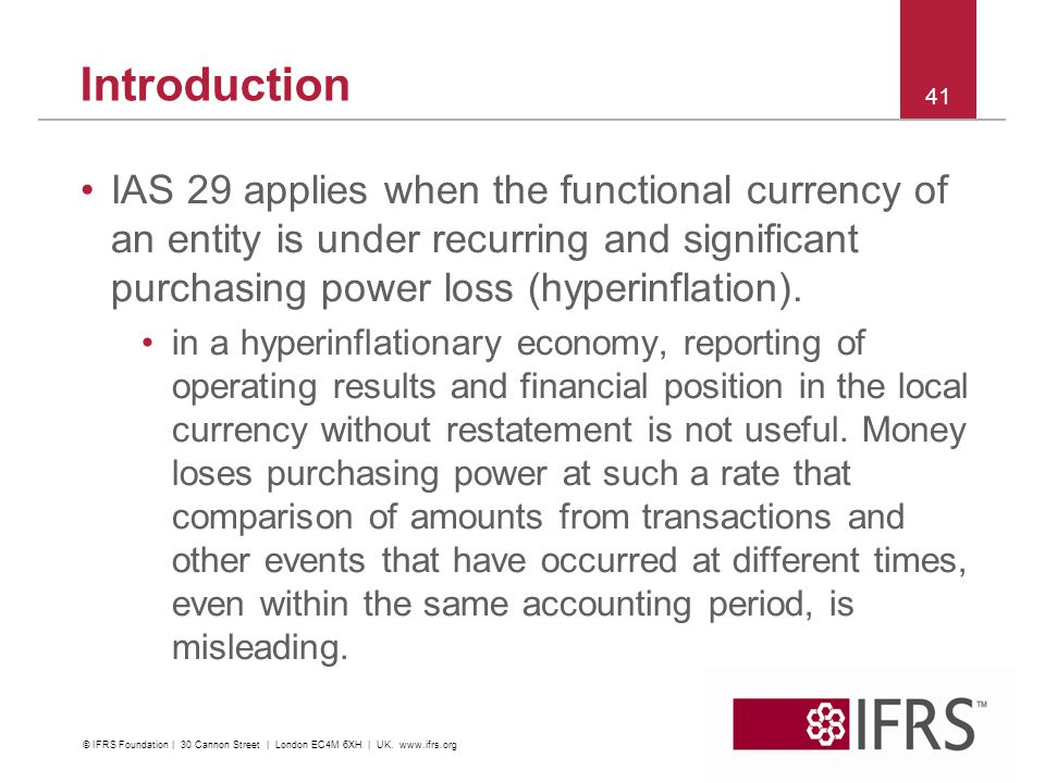 IAS 29 applies when the functional currency of an entity is under recurring and significant purchasing power loss (hyperinflation). in a hyperinflatio