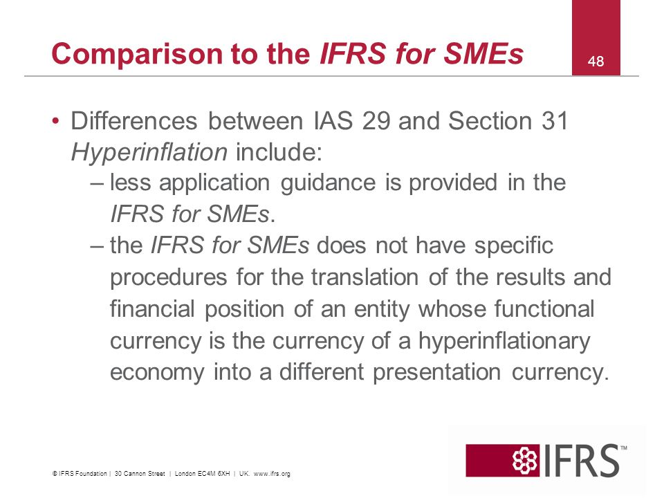 Comparison to the IFRS for SMEs Differences between IAS 29 and Section 31 Hyperinflation include: –less application guidance is provided in the IFRS for SMEs.