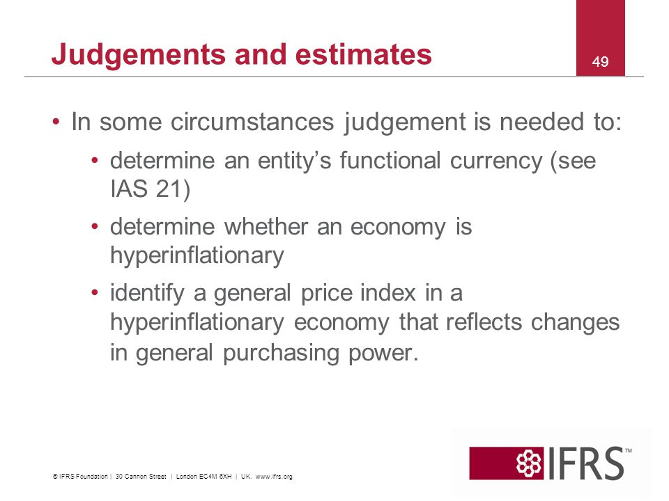 In some circumstances judgement is needed to: determine an entitys functional currency (see IAS 21) determine whether an economy is hyperinflationary